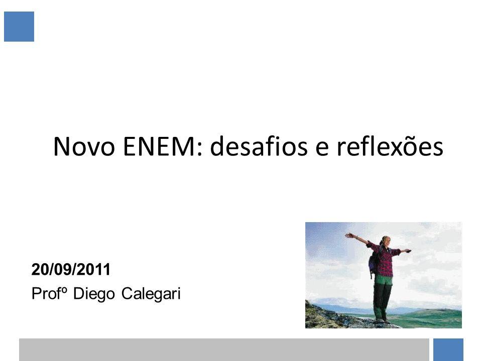 Novo ENEM: desafios e reflexões 20/09/2011 Profº Diego Calegari