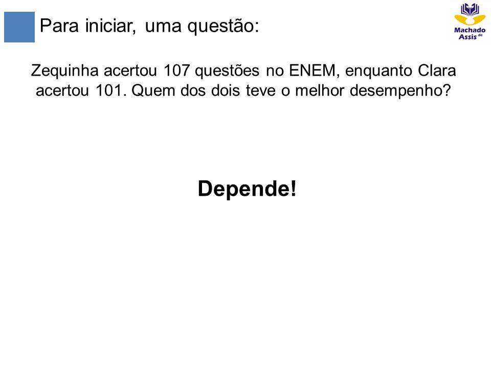 Para iniciar, uma questão: Zequinha acertou 107 questões no ENEM, enquanto Clara acertou 101. Quem dos dois teve o melhor desempenho? Depende!