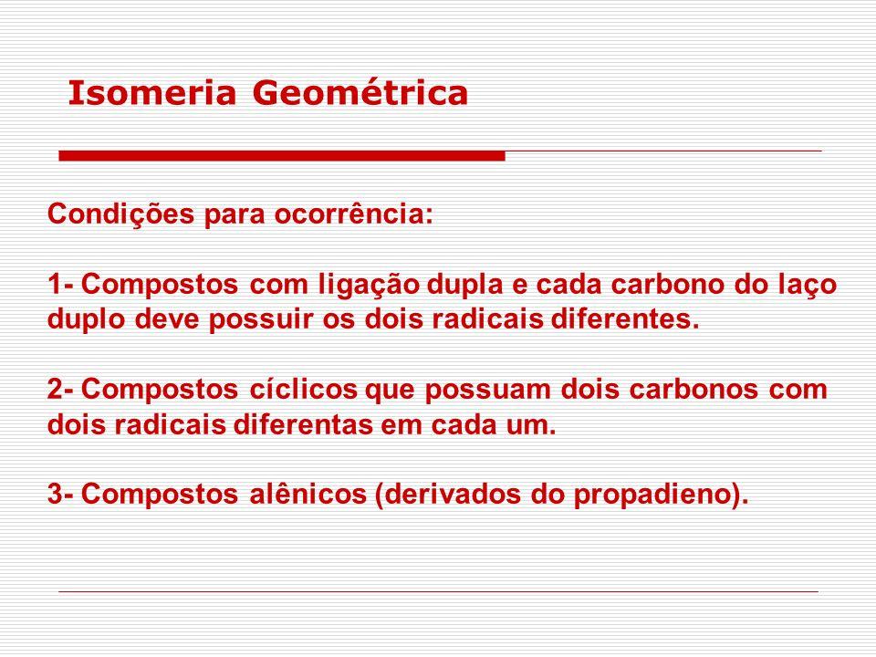 Isomeria Geométrica Condições para ocorrência: 1- Compostos com ligação dupla e cada carbono do laço duplo deve possuir os dois radicais diferentes. 2