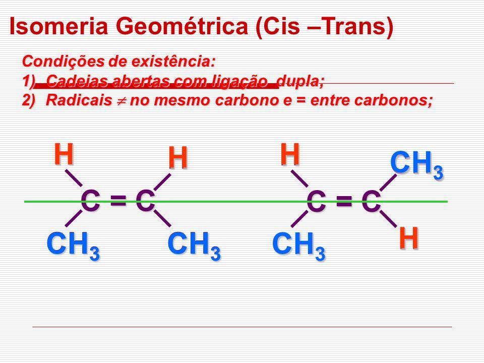 C = C CH 3 HH C = C CH 3 HH H HHH Isomeria Geométrica (Cis –Trans) Condições de existência: 1)Cadeias abertas com ligação dupla; 2)Radicais no mesmo c
