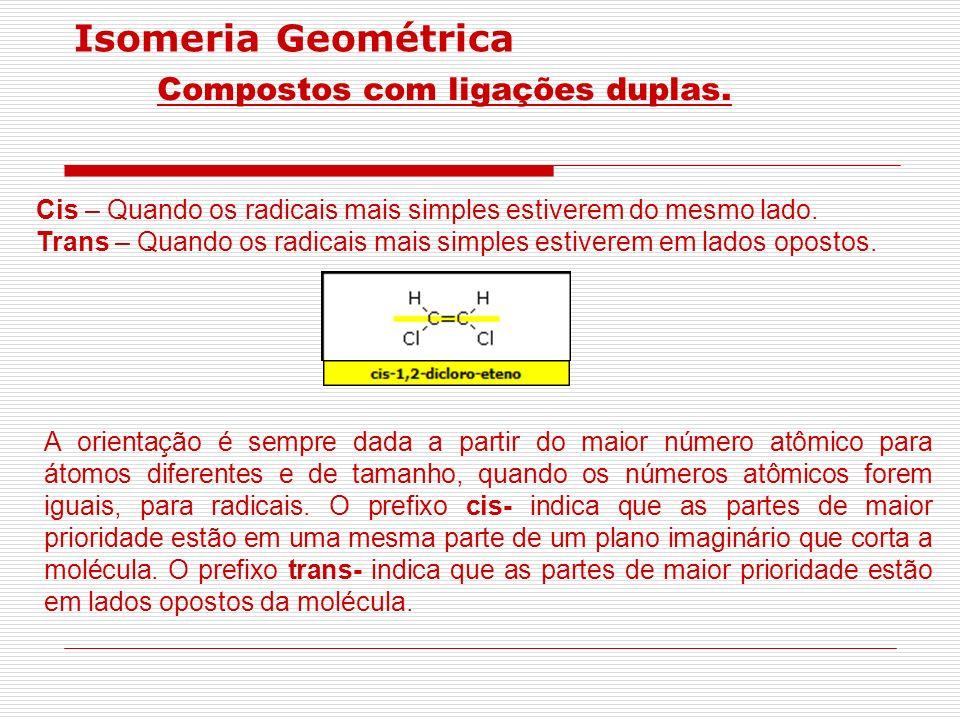 Isomeria Geométrica Compostos com ligações duplas. Cis – Quando os radicais mais simples estiverem do mesmo lado. Trans – Quando os radicais mais simp