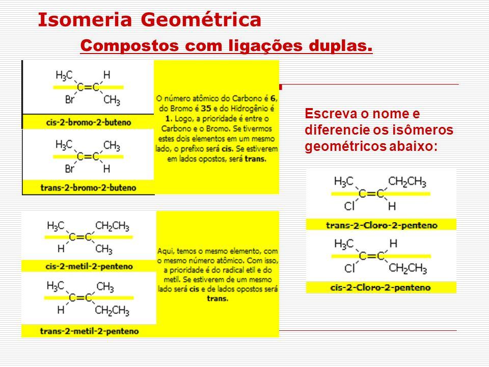 Isomeria Geométrica Compostos com ligações duplas. Escreva o nome e diferencie os isômeros geométricos abaixo: