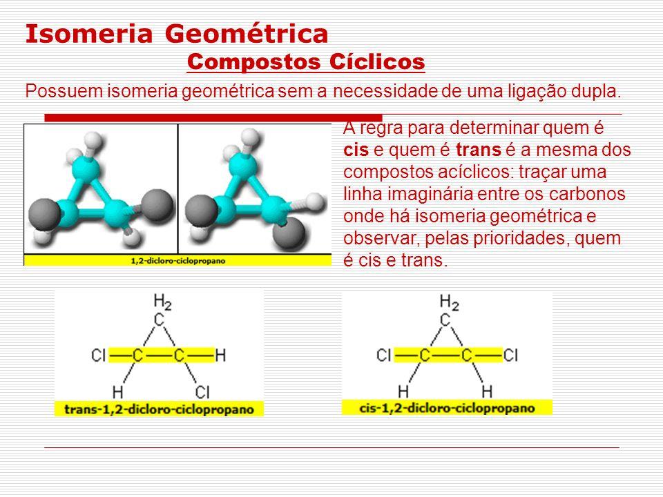 Isomeria Geométrica Compostos Cíclicos Possuem isomeria geométrica sem a necessidade de uma ligação dupla. A regra para determinar quem é cis e quem é