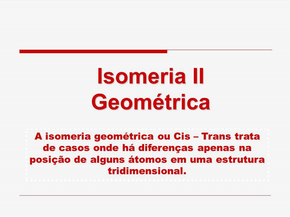 Isomeria II Geométrica A isomeria geométrica ou Cis – Trans trata de casos onde há diferenças apenas na posição de alguns átomos em uma estrutura trid