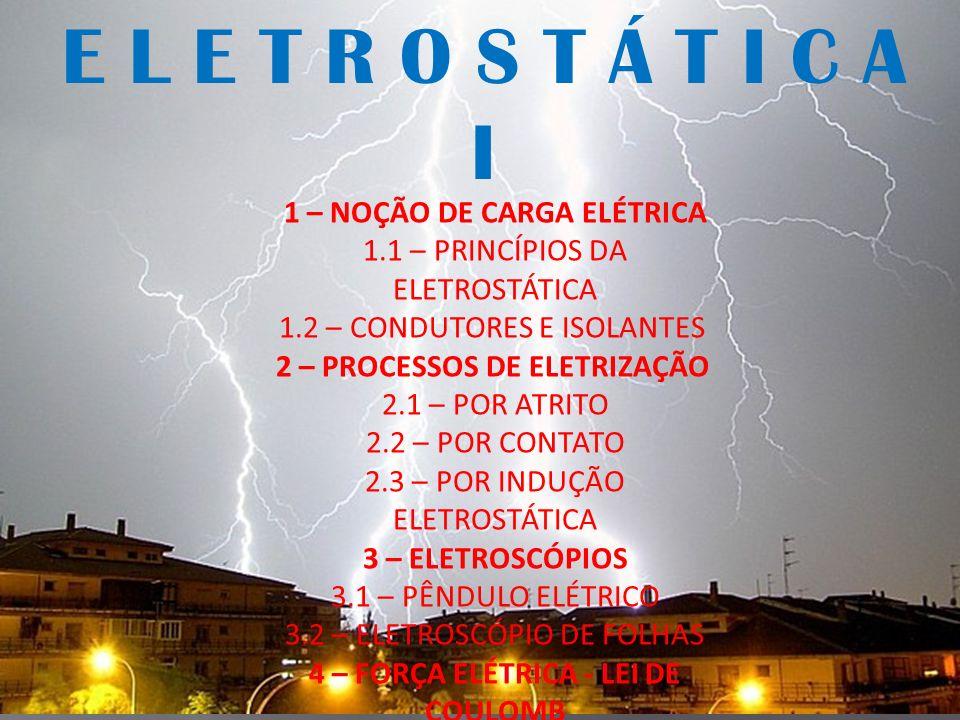 1 – NOÇÃO DE CARGA ELÉTRICA 1.1 – PRINCÍPIOS DA ELETROSTÁTICA 1.2 – CONDUTORES E ISOLANTES 2 – PROCESSOS DE ELETRIZAÇÃO 2.1 – POR ATRITO 2.2 – POR CON