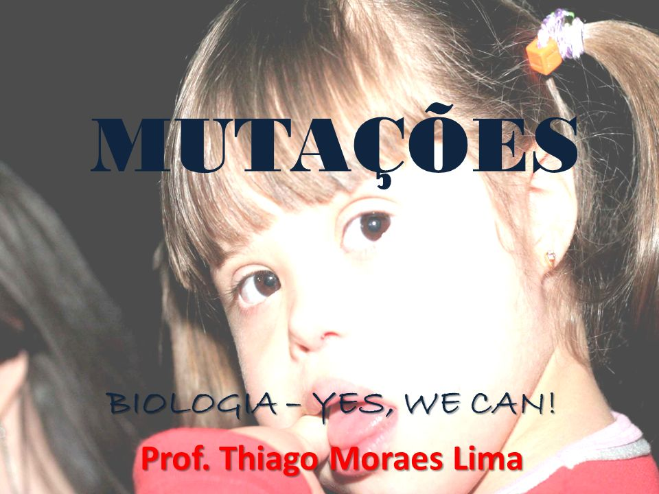 MUTAÇÕES BIOLOGIA – YES, WE CAN! Prof. Thiago Moraes Lima