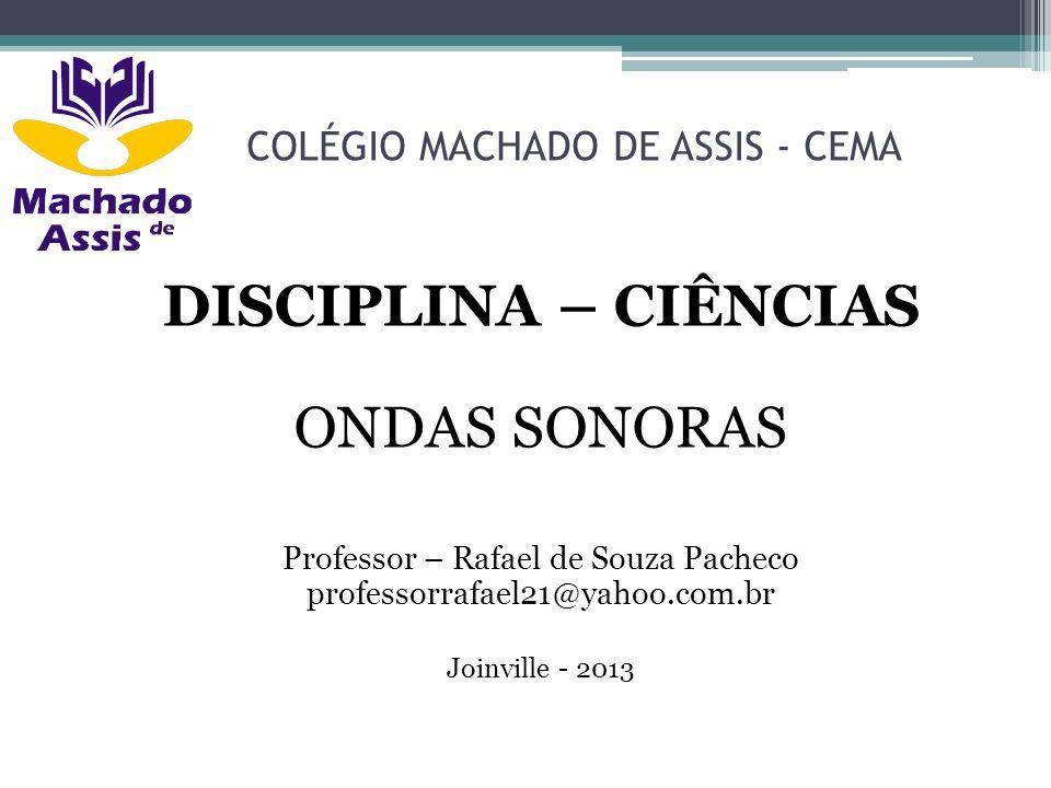 COLÉGIO MACHADO DE ASSIS - CEMA DISCIPLINA – CIÊNCIAS ONDAS SONORAS Professor – Rafael de Souza Pacheco professorrafael21@yahoo.com.br Joinville - 201