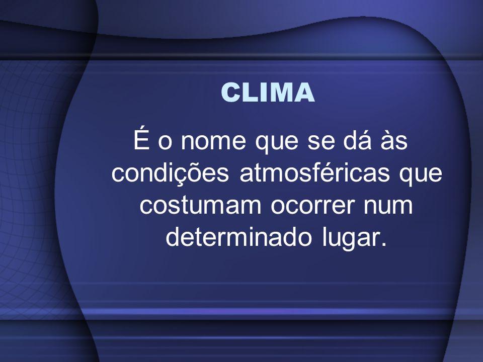 CLIMA É o nome que se dá às condições atmosféricas que costumam ocorrer num determinado lugar.