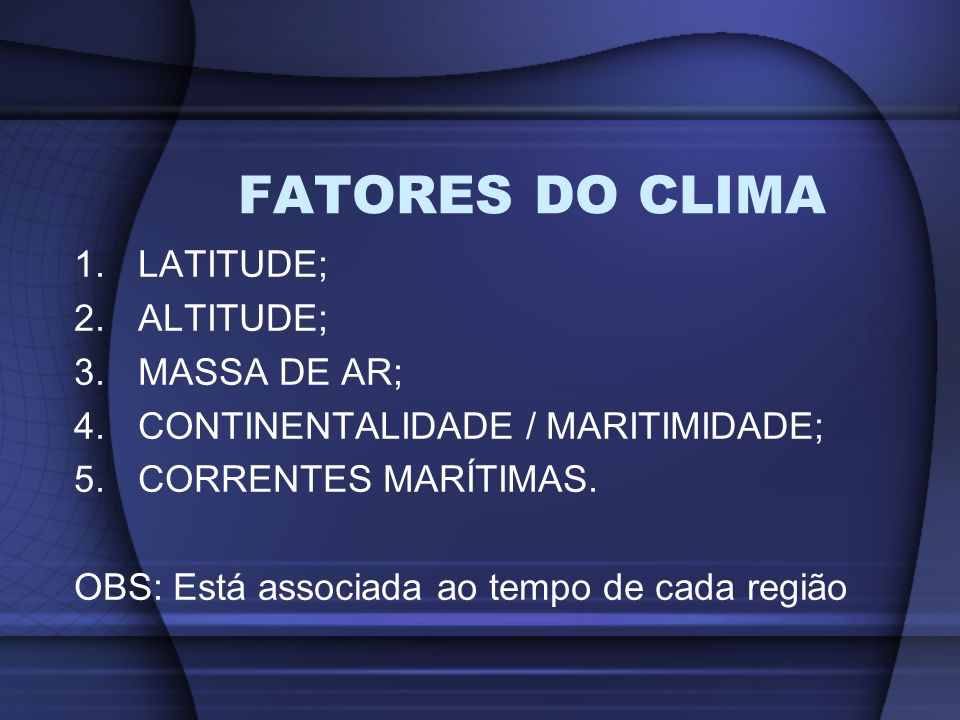 1.LATITUDE; 2.ALTITUDE; 3.MASSA DE AR; 4.CONTINENTALIDADE / MARITIMIDADE; 5.CORRENTES MARÍTIMAS. OBS: Está associada ao tempo de cada região FATORES D