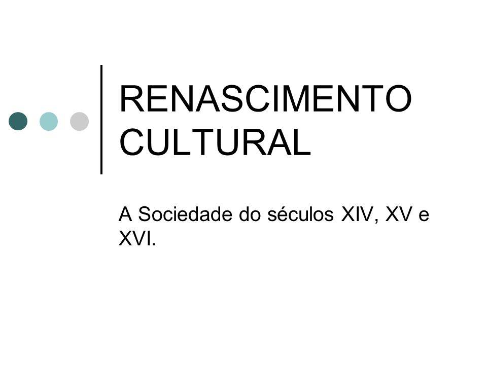 RENASCIMENTO CULTURAL A Sociedade do séculos XIV, XV e XVI.
