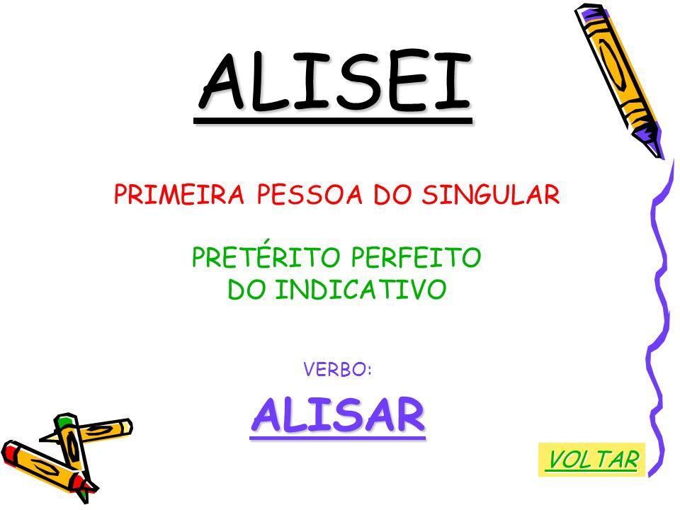 ALISEI PRIMEIRA PESSOA DO SINGULAR PRETÉRITO PERFEITO DO INDICATIVO VERBO:ALISAR VOLTAR