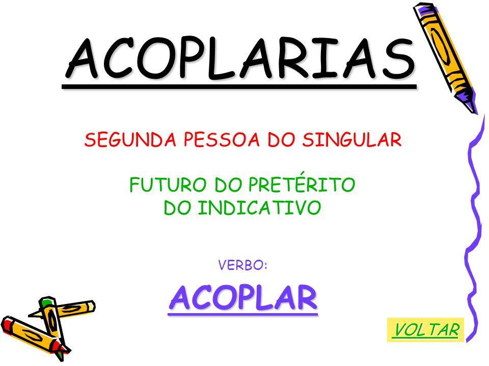 ACOPLARIAS SEGUNDA PESSOA DO SINGULAR FUTURO DO PRETÉRITO DO INDICATIVO VERBO:ACOPLAR VOLTAR