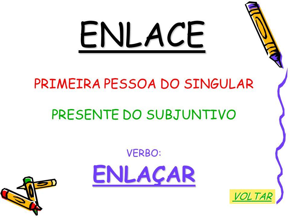 ENLACE PRIMEIRA PESSOA DO SINGULAR PRESENTE DO SUBJUNTIVO VERBO:ENLAÇAR VOLTAR