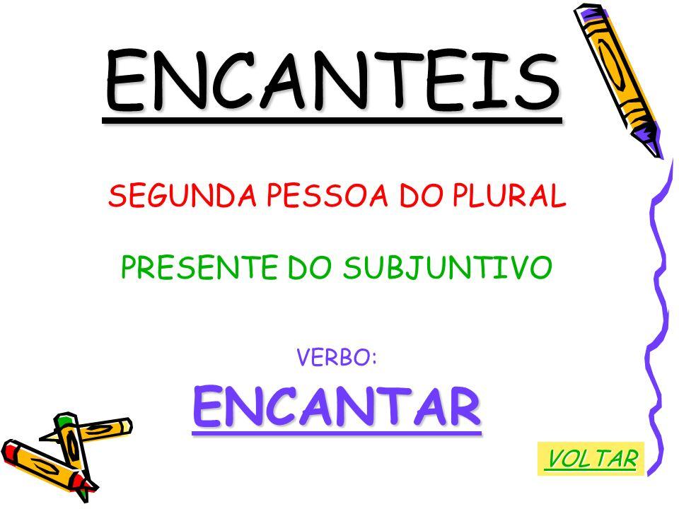 ENCANTEIS SEGUNDA PESSOA DO PLURAL PRESENTE DO SUBJUNTIVO VERBO:ENCANTAR VOLTAR