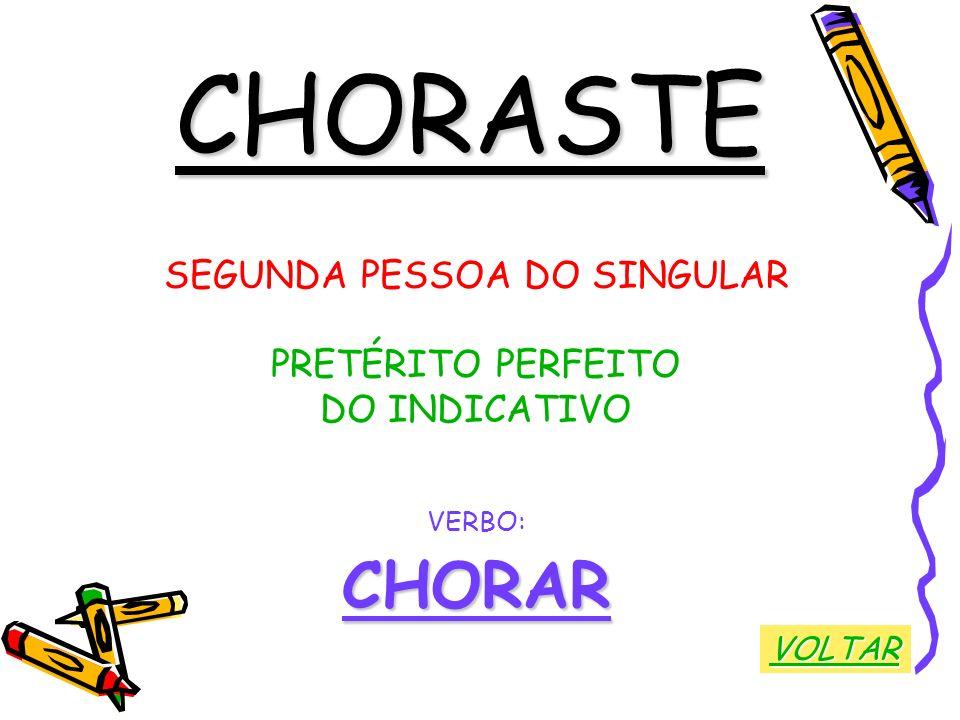 CHORASTE SEGUNDA PESSOA DO SINGULAR PRETÉRITO PERFEITO DO INDICATIVO VERBO:CHORAR VOLTAR