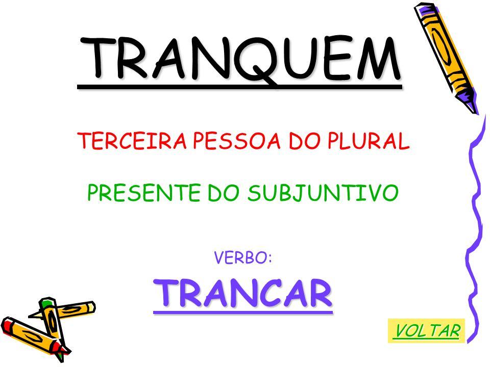 TRANQUEM TERCEIRA PESSOA DO PLURAL PRESENTE DO SUBJUNTIVO VERBO:TRANCAR VOLTAR