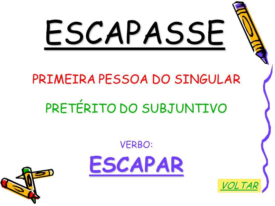 ESCAPASSE PRIMEIRA PESSOA DO SINGULAR PRETÉRITO DO SUBJUNTIVO VERBO:ESCAPAR VOLTAR