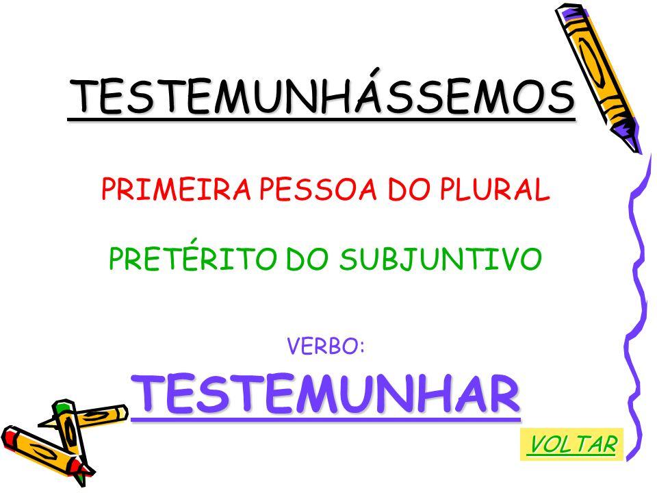 TESTEMUNHÁSSEMOS PRIMEIRA PESSOA DO PLURAL PRETÉRITO DO SUBJUNTIVO VERBO:TESTEMUNHAR VOLTAR