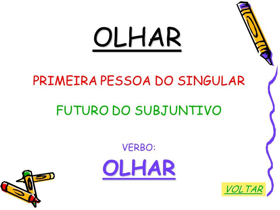 OLHAR PRIMEIRA PESSOA DO SINGULAR FUTURO DO SUBJUNTIVO VERBO:OLHAR VOLTAR
