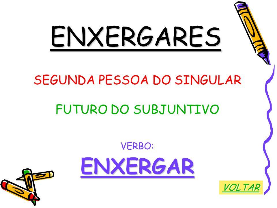 ENXERGARES SEGUNDA PESSOA DO SINGULAR FUTURO DO SUBJUNTIVO VERBO:ENXERGAR VOLTAR