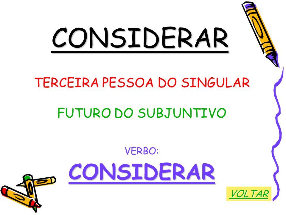 CONSIDERAR TERCEIRA PESSOA DO SINGULAR FUTURO DO SUBJUNTIVO VERBO:CONSIDERAR VOLTAR