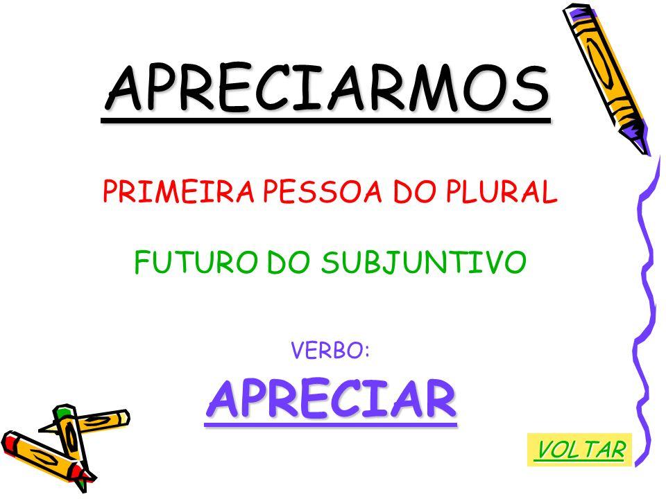 APRECIARMOS PRIMEIRA PESSOA DO PLURAL FUTURO DO SUBJUNTIVO VERBO:APRECIAR VOLTAR