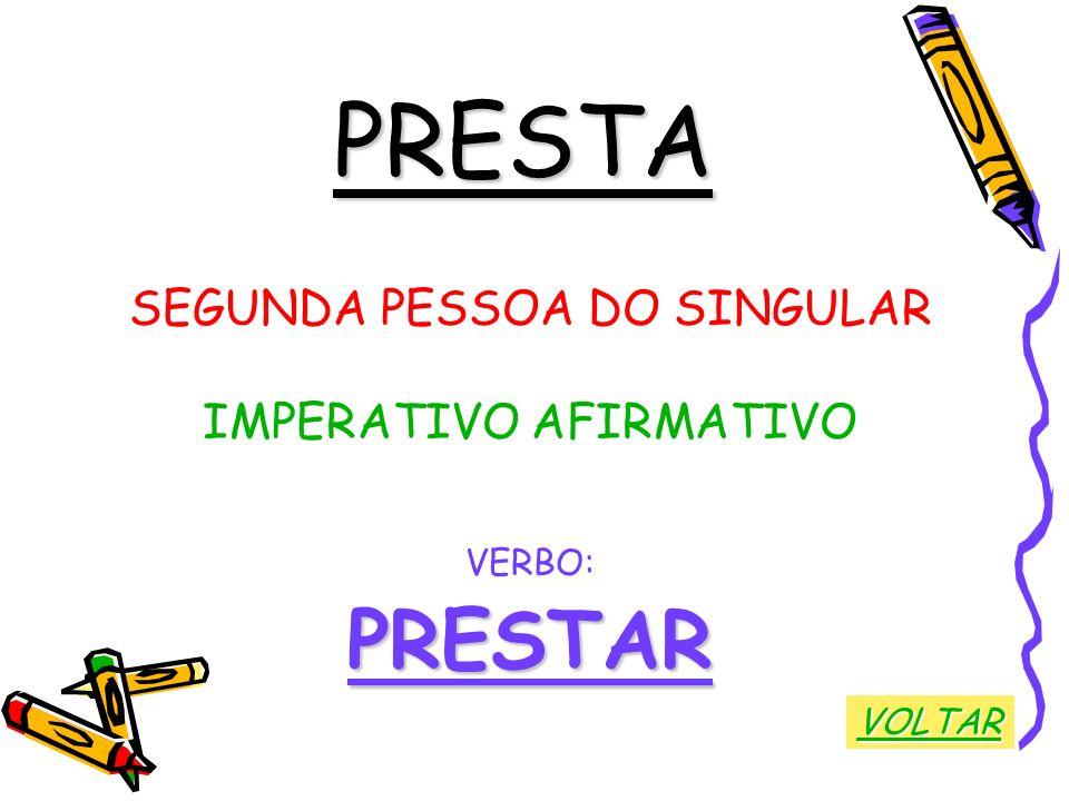 PRESTA SEGUNDA PESSOA DO SINGULAR IMPERATIVO AFIRMATIVO VERBO:PRESTAR VOLTAR