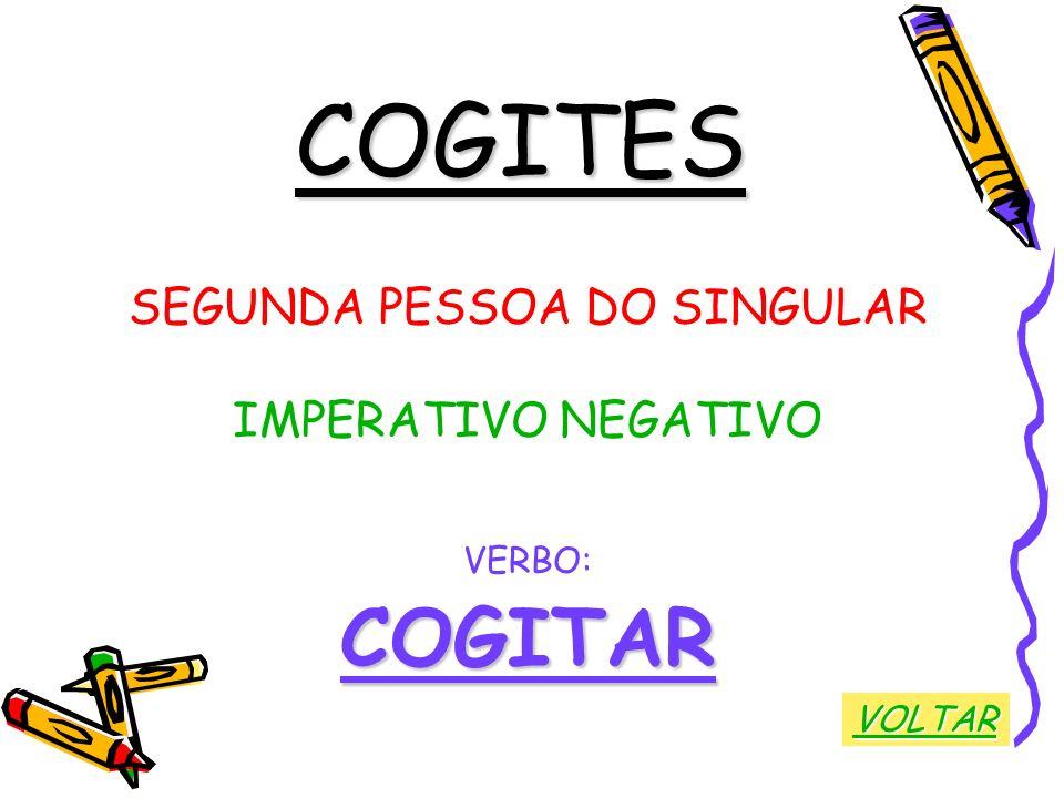 COGITES SEGUNDA PESSOA DO SINGULAR IMPERATIVO NEGATIVO VERBO:COGITAR VOLTAR