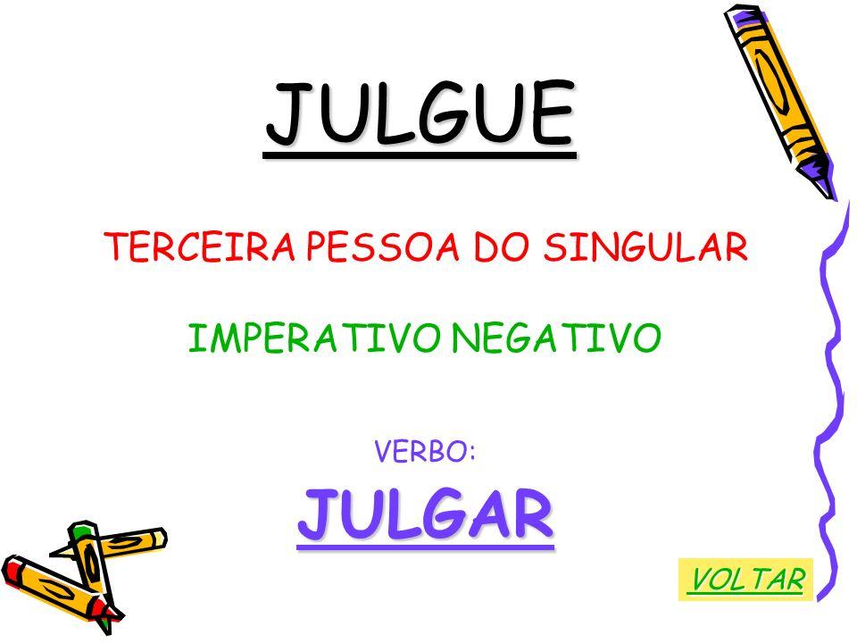 JULGUE TERCEIRA PESSOA DO SINGULAR IMPERATIVO NEGATIVO VERBO:JULGAR VOLTAR