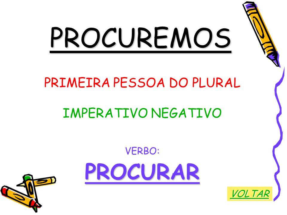 PROCUREMOS PRIMEIRA PESSOA DO PLURAL IMPERATIVO NEGATIVO VERBO:PROCURAR VOLTAR