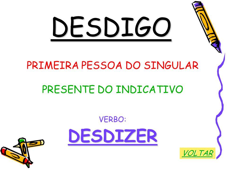 DESDIGO PRIMEIRA PESSOA DO SINGULAR PRESENTE DO INDICATIVO VERBO:DESDIZER VOLTAR