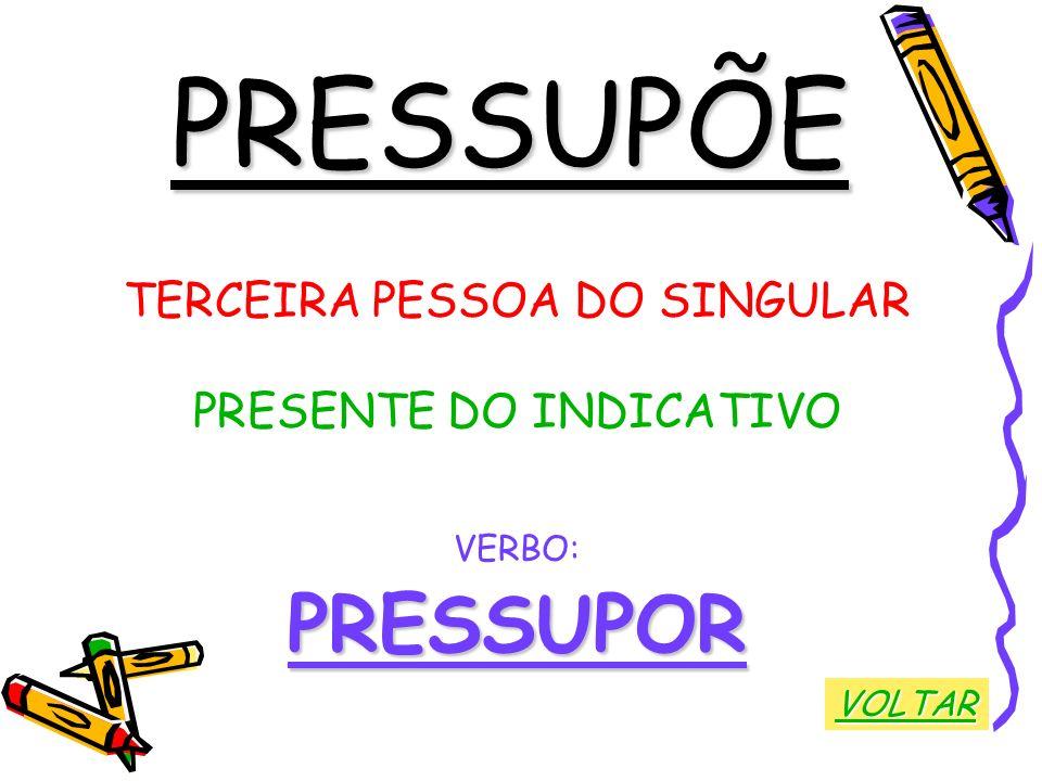 PRESSUPÕE TERCEIRA PESSOA DO SINGULAR PRESENTE DO INDICATIVO VERBO:PRESSUPOR VOLTAR
