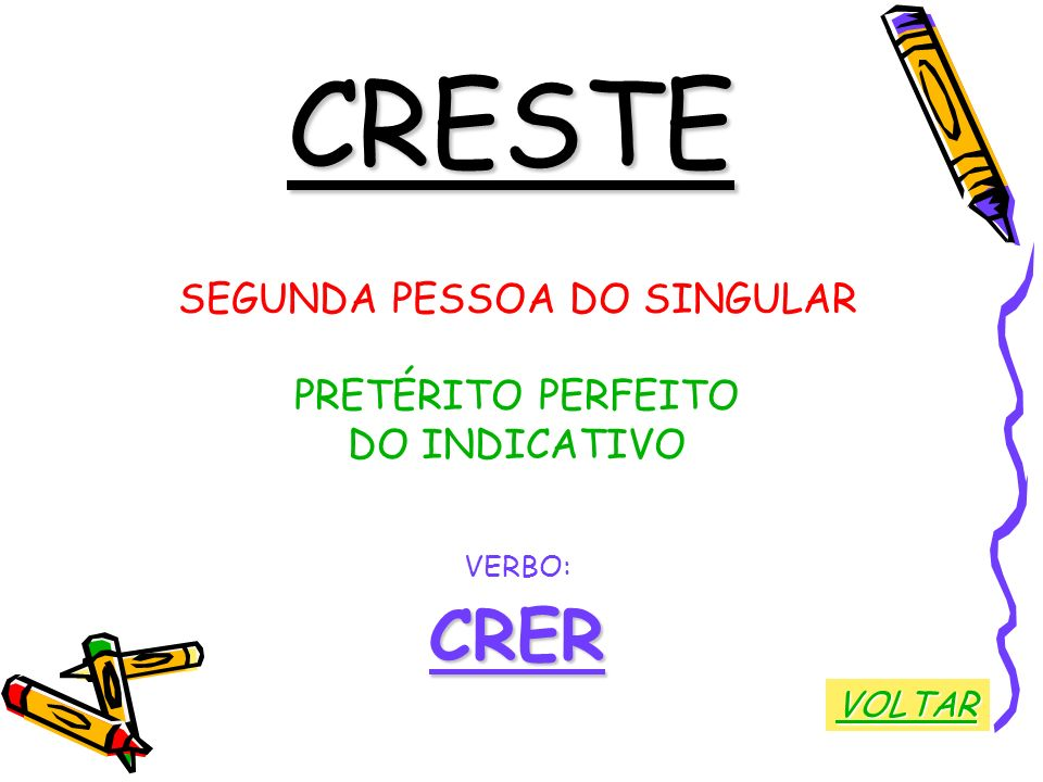 CRESTE SEGUNDA PESSOA DO SINGULAR PRETÉRITO PERFEITO DO INDICATIVO VERBO:CRER VOLTAR