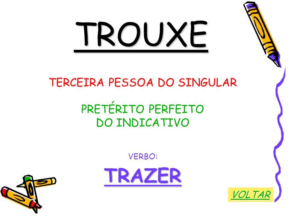 TROUXE TERCEIRA PESSOA DO SINGULAR PRETÉRITO PERFEITO DO INDICATIVO VERBO:TRAZER VOLTAR