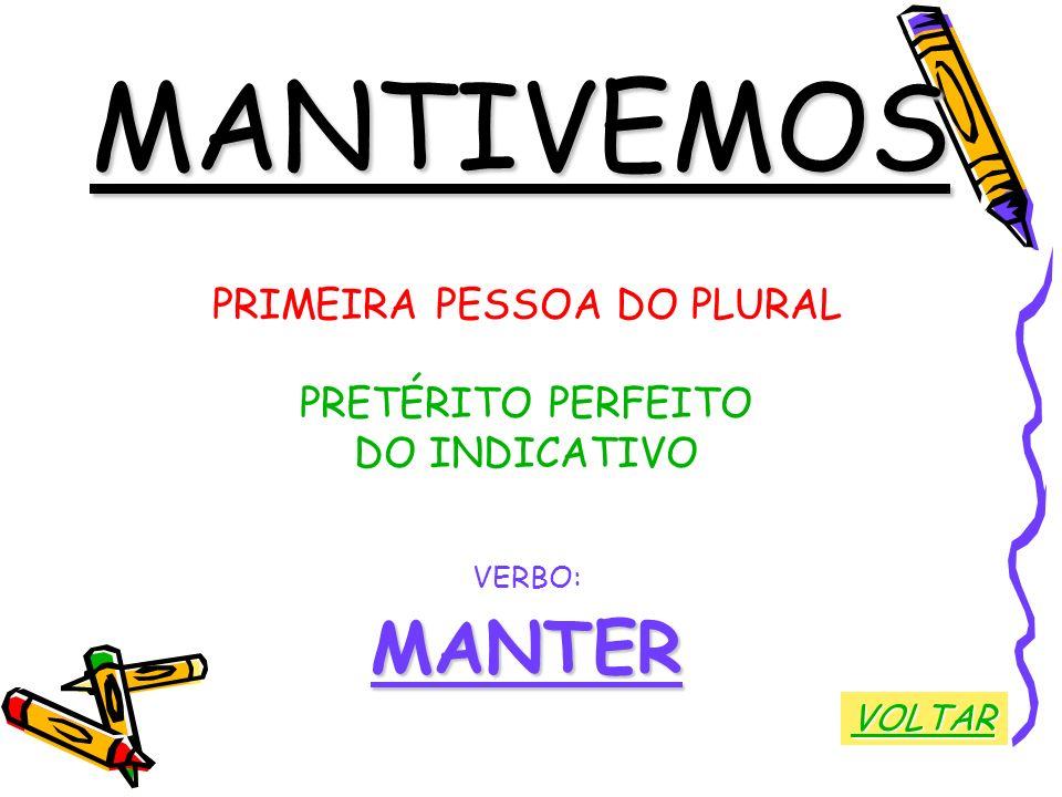 MANTIVEMOS PRIMEIRA PESSOA DO PLURAL PRETÉRITO PERFEITO DO INDICATIVO VERBO:MANTER VOLTAR