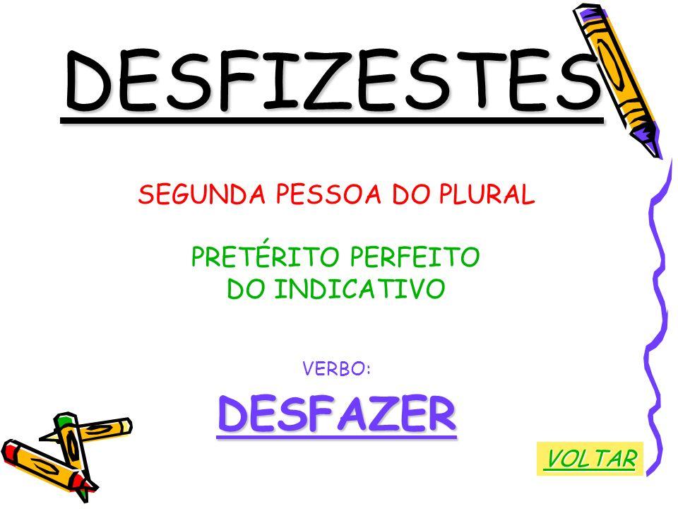 DESFIZESTES SEGUNDA PESSOA DO PLURAL PRETÉRITO PERFEITO DO INDICATIVO VERBO:DESFAZER VOLTAR