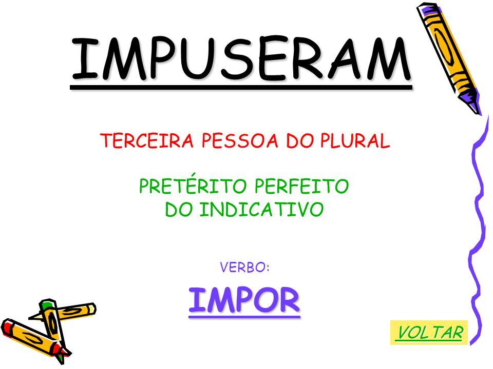 IMPUSERAM TERCEIRA PESSOA DO PLURAL PRETÉRITO PERFEITO DO INDICATIVO VERBO:IMPOR VOLTAR