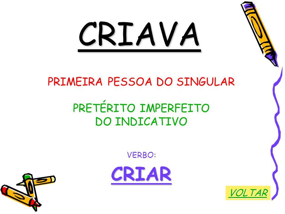 CRIAVA PRIMEIRA PESSOA DO SINGULAR PRETÉRITO IMPERFEITO DO INDICATIVO VERBO:CRIAR VOLTAR