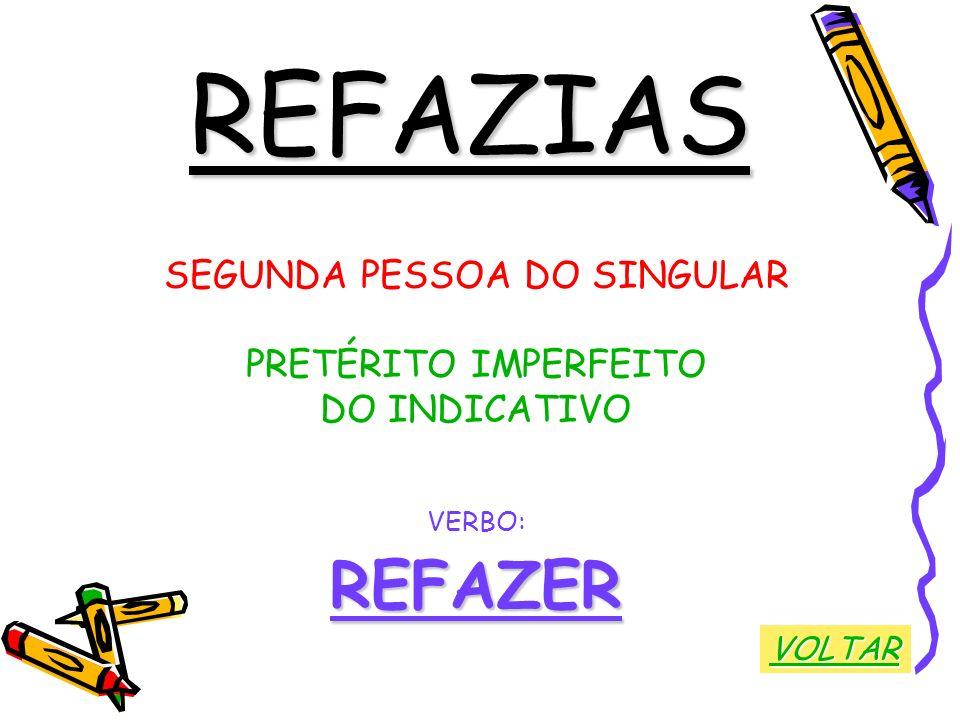 REFAZIAS SEGUNDA PESSOA DO SINGULAR PRETÉRITO IMPERFEITO DO INDICATIVO VERBO:REFAZER VOLTAR