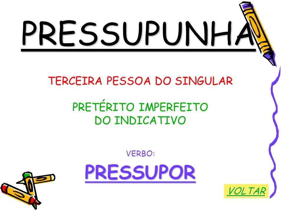 PRESSUPUNHA TERCEIRA PESSOA DO SINGULAR PRETÉRITO IMPERFEITO DO INDICATIVO VERBO:PRESSUPOR VOLTAR