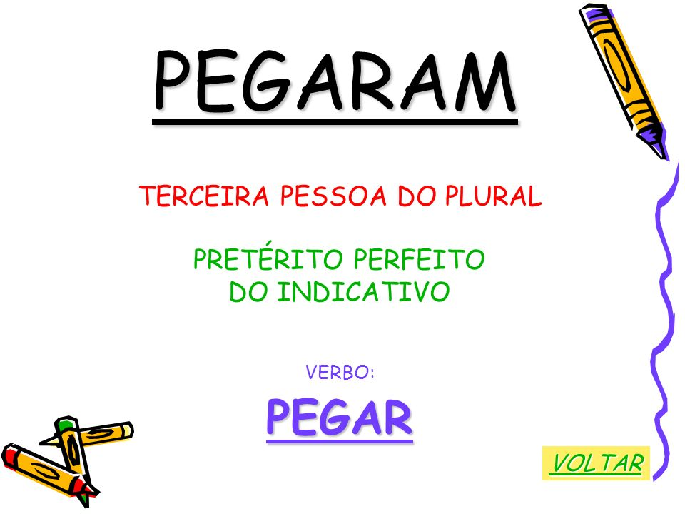 PEGARAM TERCEIRA PESSOA DO PLURAL PRETÉRITO PERFEITO DO INDICATIVO VERBO:PEGAR VOLTAR