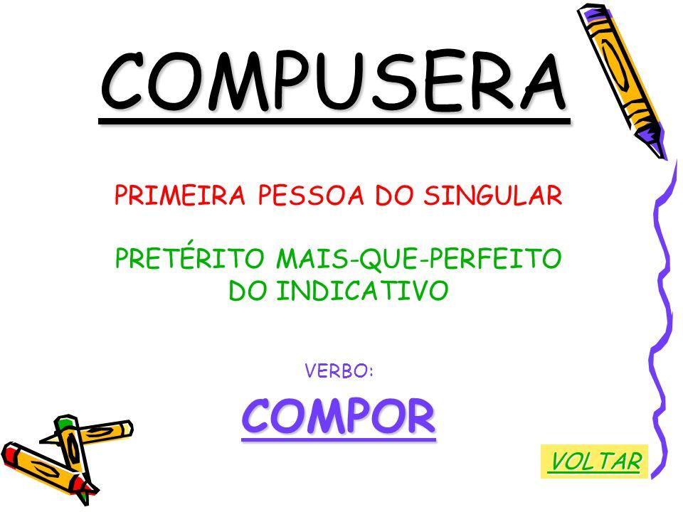 COMPUSERA PRIMEIRA PESSOA DO SINGULAR PRETÉRITO MAIS-QUE-PERFEITO DO INDICATIVO VERBO:COMPOR VOLTAR