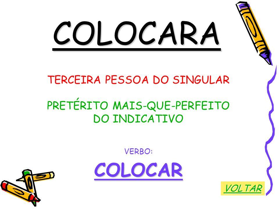 COLOCARA TERCEIRA PESSOA DO SINGULAR PRETÉRITO MAIS-QUE-PERFEITO DO INDICATIVO VERBO:COLOCAR VOLTAR