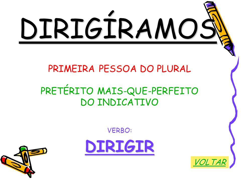 DIRIGÍRAMOS PRIMEIRA PESSOA DO PLURAL PRETÉRITO MAIS-QUE-PERFEITO DO INDICATIVO VERBO:DIRIGIR VOLTAR