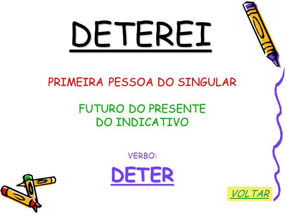 DETEREI PRIMEIRA PESSOA DO SINGULAR FUTURO DO PRESENTE DO INDICATIVO VERBO:DETER VOLTAR