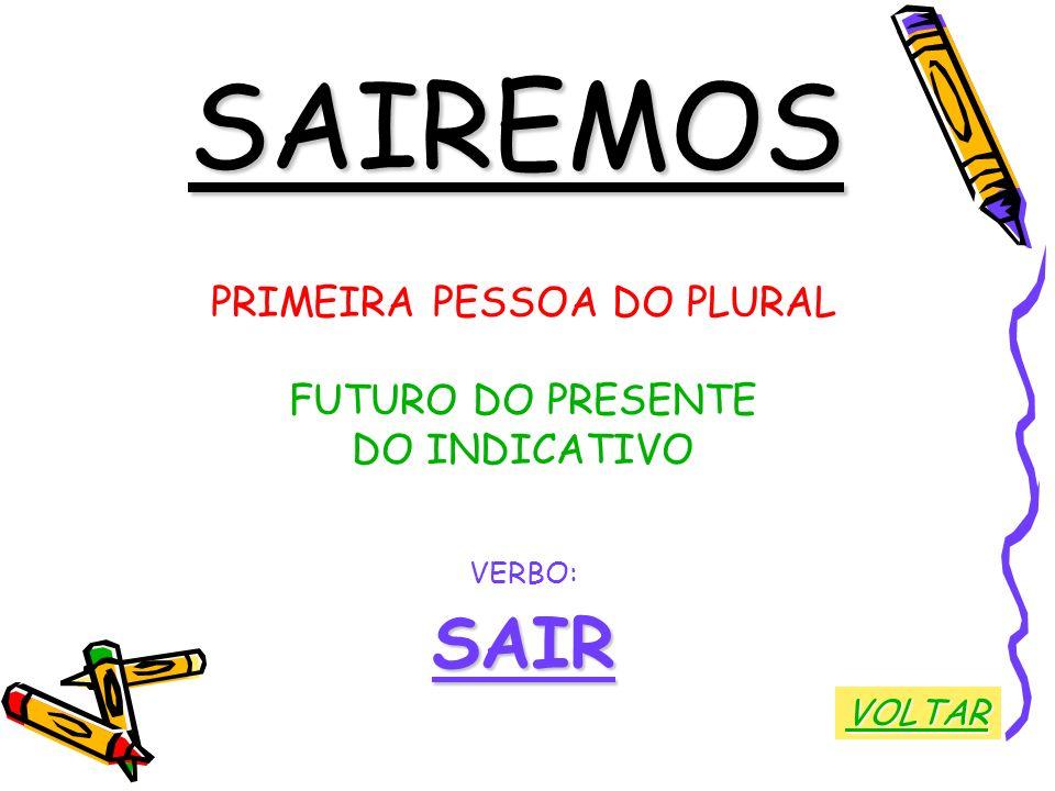 SAIREMOS PRIMEIRA PESSOA DO PLURAL FUTURO DO PRESENTE DO INDICATIVO VERBO:SAIR VOLTAR