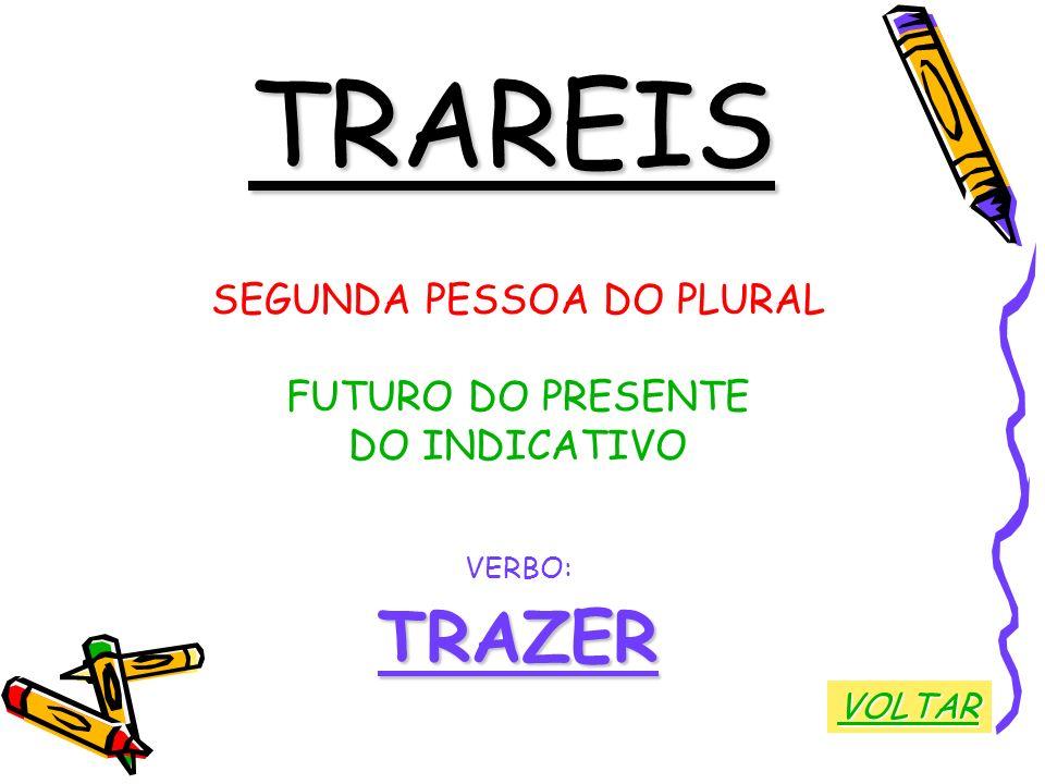 TRAREIS SEGUNDA PESSOA DO PLURAL FUTURO DO PRESENTE DO INDICATIVO VERBO:TRAZER VOLTAR