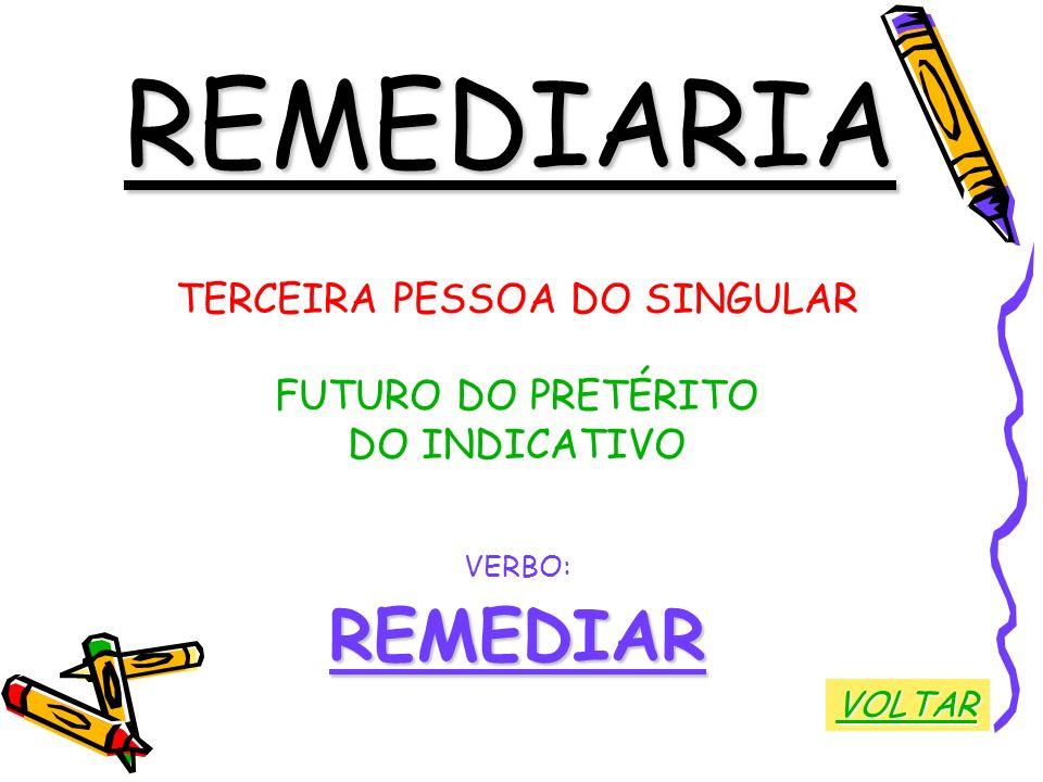 REMEDIARIA TERCEIRA PESSOA DO SINGULAR FUTURO DO PRETÉRITO DO INDICATIVO VERBO:REMEDIAR VOLTAR