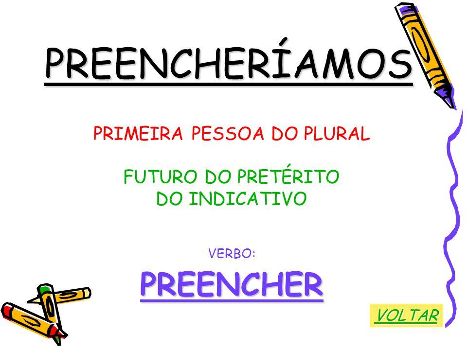 PREENCHERÍAMOS PRIMEIRA PESSOA DO PLURAL FUTURO DO PRETÉRITO DO INDICATIVO VERBO:PREENCHER VOLTAR