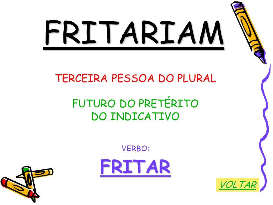 FRITARIAM TERCEIRA PESSOA DO PLURAL FUTURO DO PRETÉRITO DO INDICATIVO VERBO:FRITAR VOLTAR